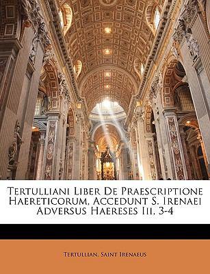 Tertulliani Liber de Praescriptione Haereticorum, Accedunt S. Irenaei Adversus Haereses III, 3-4