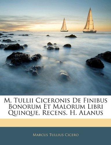 M. Tullii Ciceronis de Finibus Bonorum Et Malorum Libri Quinque, Recens. H. Alanus