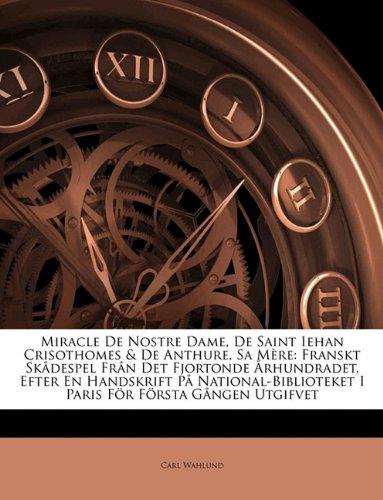 Miracle de Nostre Dame, de Saint Iehan Crisothomes & de Anthure, Sa M Re: Franskt Sk Despel Fr N Det Fjortonde Rhundradet, Efter En Handskrift P Natio 9781141335381