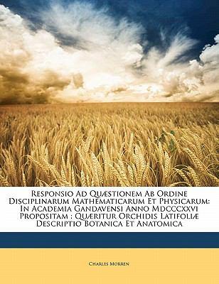 Responsio Ad Qu Stionem AB Ordine Disciplinarum Mathematicarum Et Physicarum: In Academia Gandavensi Anno MDCCCXXVI Propositam: Qu Ritur Orchidis Lati 9781141399444