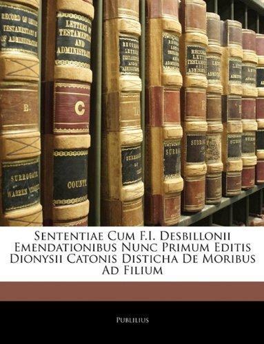 Sententiae Cum F.I. Desbillonii Emendationibus Nunc Primum Editis Dionysii Catonis Disticha de Moribus Ad Filium 9781141739646
