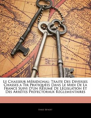 Le Chasseur M Ridional: Traite Des Diverses Chasses a Tir Pratiqu Es Dans Le MIDI de La France Suivi D'Un R Sum de L Gislation Et Des Arr Tes 9781141840328