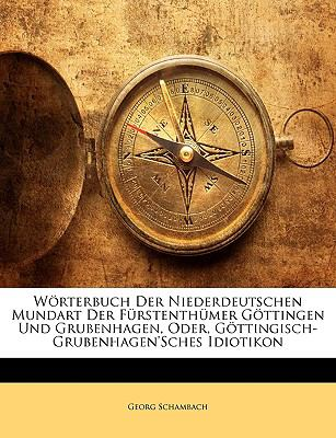 Wrterbuch Der Niederdeutschen Mundart Der Frstenthmer Gttingen Und Grubenhagen, Oder, Gttingisch-Grubenhagen'sches Idiotikon