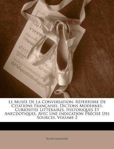 Le Mus E de La Conversation: R Pertoire de Citations Fran Aises, Dictons Modernes, Curiosit S Litt Raires, Historiques Et Anecdotiques, Avec Une In 9781141972739