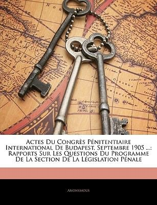 Actes Du Congrs Pnitentiaire International de Budapest, Septembre 1905 ...: Rapports Sur Les Questions Du Programme de La Section de La Lgislation Pna 9781141998630