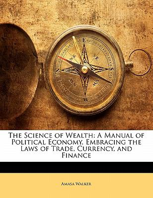 The Science of Wealth: A Manual of Political Economy. Embracing the Laws of Trade, Currency, and Finance 9781142163907
