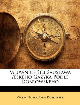 Mluwnice ?Ili Saustawa ?Eskeho Gazyka Podle Dobrowskeho 9781142190224