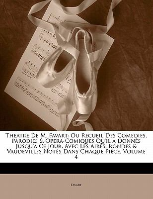 Theatre de M. Favart: Ou Recueil Des Comedies, Parodies & Opera-Comiques Qu'il a Donn?'s Jusqu'a Ce Jour, Avec Les Aires, Rondes & Vaudevill 9781142205539