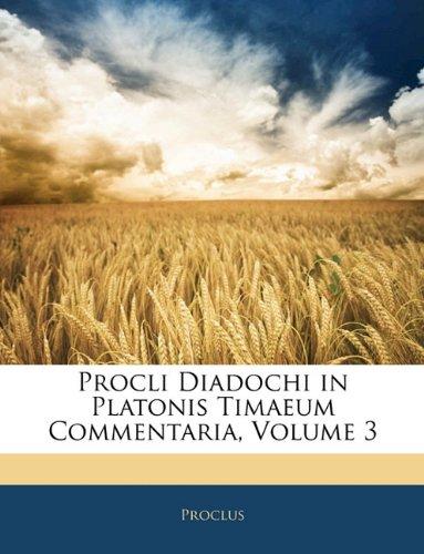Procli Diadochi in Platonis Timaeum Commentaria, Volume 3 9781142273507