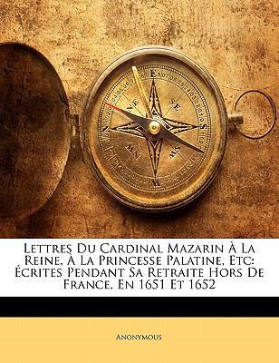 Lettres Du Cardinal Mazarin La Reine, La Princesse Palatine, Etc: Crites Pendant Sa Retraite Hors de France, En 1651 Et 1652 9781142297343