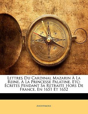Lettres Du Cardinal Mazarin La Reine, La Princesse Palatine, Etc