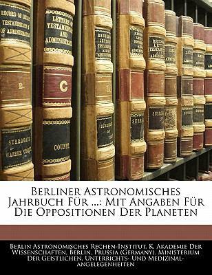 Berliner Astronomisches Jahrbuch F R ...: Mit Angaben F R Die Oppositionen Der Planeten 9781142353278
