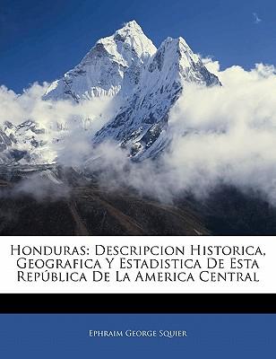 Honduras: Descripcion Historica, Geografica y Estadistica de Esta Rep Blica de La America Central 9781142382780