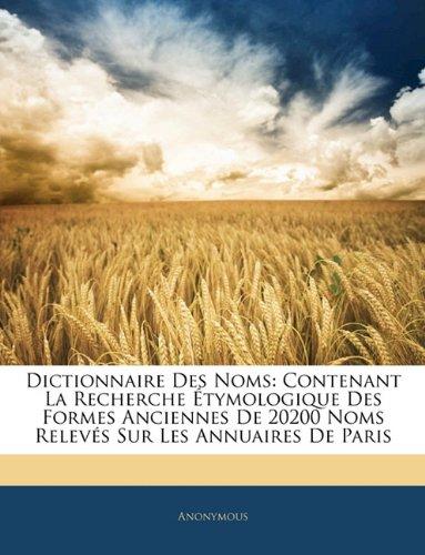 Dictionnaire Des Noms: Contenant La Recherche Tymologique Des Formes Anciennes de 20200 Noms Relev?'s Sur Les Annuaires de Paris 9781142386818
