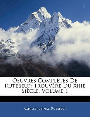 Oeuvres Compl Tes de Rutebeuf: Trouv Re Du Xiiie Si Cle, Volume 1 9781142419707