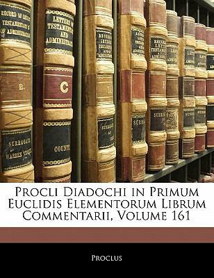 Procli Diadochi in Primum Euclidis Elementorum Librum Commentarii, Volume 161 9781142485948
