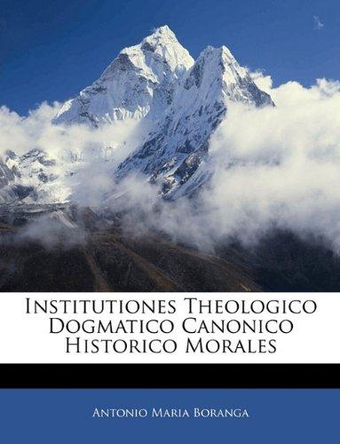 Institutiones Theologico Dogmatico Canonico Historico Morales 9781142624088