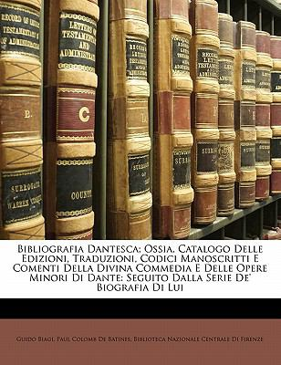 Bibliografia Dantesca; Ossia, Catalogo Delle Edizioni, Traduzioni, Codici Manoscritti E Comenti Della Divina Commedia E Delle Opere Minori Di Dante: S 9781142788032