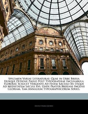 Specimen Variae Literaturae: Quae in Urbe Brixia Ejusque Ditione Paulo Post Typographiae Incunabula Florebat, Scilicet Vergente Ad Finem S Culo XV. 9781142814359