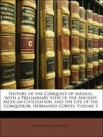 History of the Conquest of Mexico, with a Preliminary View of the Ancient Mexican Civilization, and the Life of the Conqueror, Hernando Cortes, Volume 9781143157097