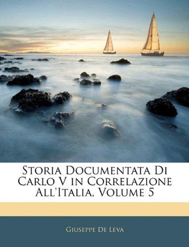 Storia Documentata Di Carlo V in Correlazione All'italia, Volume 5 9781143328367