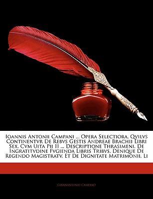 Ioannis Antonii Campani ... Opera Selectiora. Qvilvs Continentvr de Rebvs Gestis Andreae Brachii Libri Sex, Cvm Uita Pii II ... Descriptione Thrasimen 9781143516832