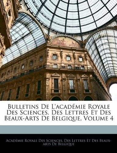 Bulletins de L'Acad Mie Royale Des Sciences, Des Lettres Et Des Beaux-Arts de Belgique, Volume 4 9781143612527