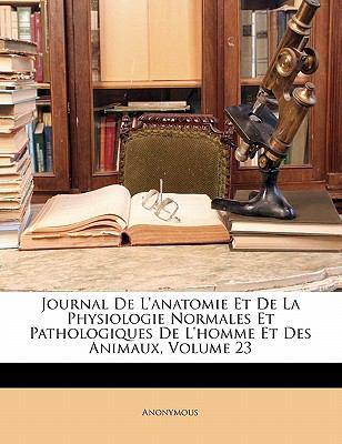 Journal de L'Anatomie Et de La Physiologie Normales Et Pathologiques de L'Homme Et Des Animaux, Volume 23 9781143809767