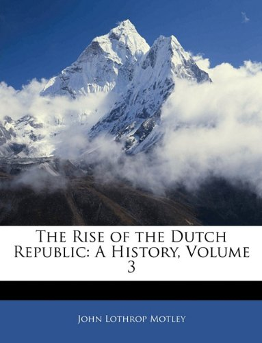 The Rise of the Dutch Republic: A History, Volume 3 9781143922312