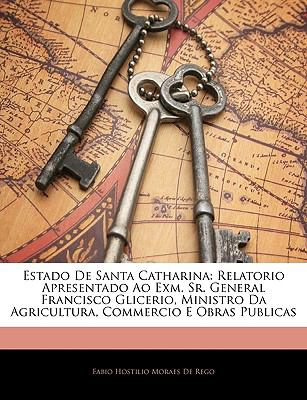 Estado de Santa Catharina: Relatorio Apresentado Ao Exm. Sr. General Francisco Glicerio, Ministro Da Agricultura, Commercio E Obras Publicas 9781144013378