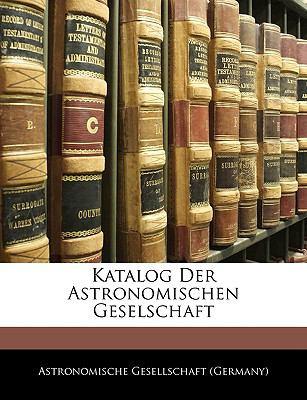 Katalog Der Astronomischen Geselschaft 9781144013828