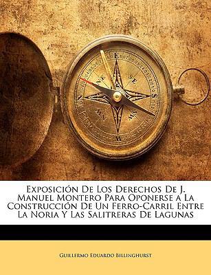 Exposicin de Los Derechos de J. Manuel Montero Para Oponerse a la Construccin de Un Ferro-Carril Entre La Noria y Las Salitreras de Lagunas 9781144053138