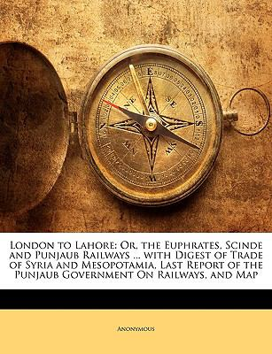 London to Lahore: Or, the Euphrates, Scinde and Punjaub Railways ... with Digest of Trade of Syria and Mesopotamia, Last Report of the P