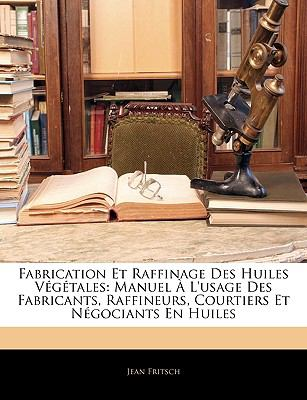 Fabrication Et Raffinage Des Huiles Vgtales: Manuel L'Usage Des Fabricants, Raffineurs, Courtiers Et Ngociants En Huiles 9781144253811
