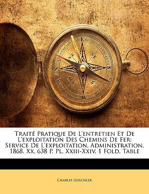 Trait Pratique de L'Entretien Et de L'Exploitation Des Chemins de Fer: Service de L'Exploitation. Administration. 1868. XX, 638 P. PL. XXIII-XXIV, 1 F 9781144257512