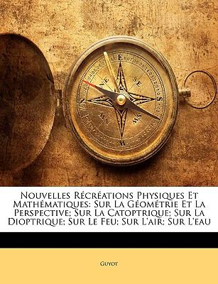 Nouvelles Rcrations Physiques Et Mathematiques: Sur La Geometrie Et La Perspective; Sur La Catoptrique; Sur La Dioptrique; Sur Le Feu; Sur L'Air; Sur 9781144265340