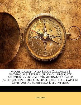 Modificazioni Alla Legge Comunale E Provinciale: Lettera Dell'avv. Luigi Gatti All'egregio Signor Commendatore Carlo Astengo, Ispettore Centrale, Dire 9781144274311