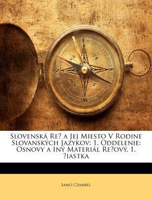 Slovensk Re a Jej Miesto V Rodine Slovanskch Jazykov: 1. Oddelenie: Osnovy a in Materil Reov. 1. Iastka 9781144296818