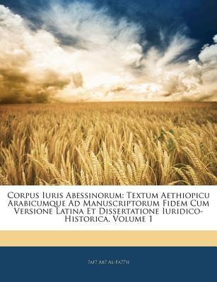 Corpus Iuris Abessinorum: Textum Aethiopicu Arabicumque Ad Manuscriptorum Fidem Cum Versione Latina Et Dissertatione Iuridico-Historica, Volume 9781144303417