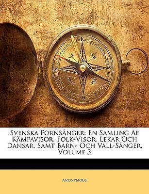 Svenska Fornsnger: En Samling AF Kmpavisor, Folk-Visor, Lekar Och Dansar, Samt Barn- Och Vall-Snger, Volume 3 9781144313744