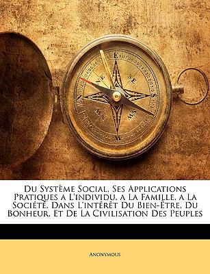 Du Systme Social, Ses Applications Pratiques A L'Individu, a la Famille, a la Socit, Dans L'Intrt Du Bien-Tre, Du Bonheur, Et de La Civilisation Des P 9781144334923