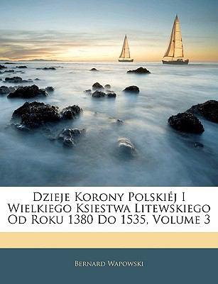 Dzieje Korony Polskij I Wielkiego Ksiestwa Litewskiego Od Roku 1380 Do 1535, Volume 3 9781144347640