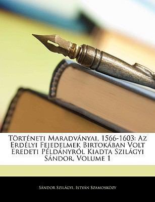 Trtneti Maradvnyai, 1566-1603: AZ Erdlyi Fejedelmek Birtokban Volt Eredeti Pldnyrl Kiadta Szilgyi Sndor, Volume 1 9781144351463