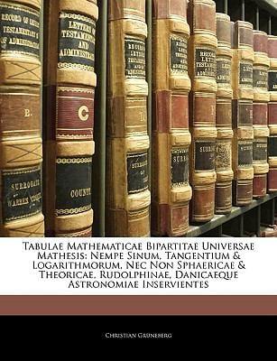 Tabulae Mathematicae Bipartitae Universae Mathesis: Nempe Sinum, Tangentium & Logarithmorum, NEC Non Sphaericae & Theoricae, Rudolphinae, Danicaeque A 9781144382085