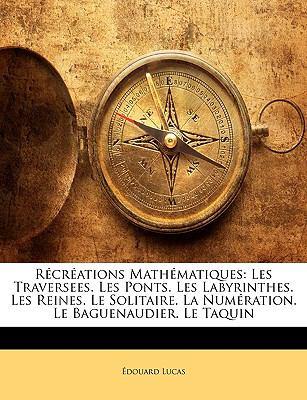 Rcrations Mathmatiques: Les Traversees. Les Ponts. Les Labyrinthes. Les Reines. Le Solitaire. La Numration. Le Baguenaudier. Le Taquin 9781144415875