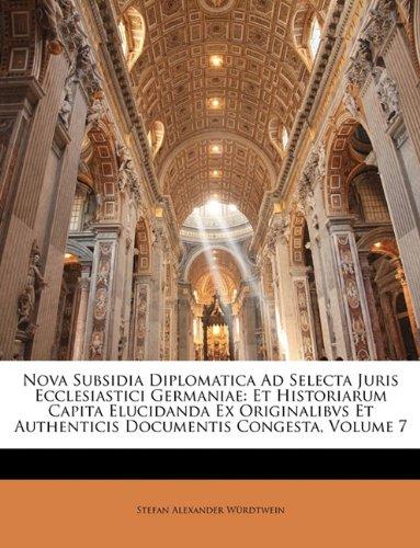 Nova Subsidia Diplomatica Ad Selecta Juris Ecclesiastici Germaniae: Et Historiarum Capita Elucidanda Ex Originalibvs Et Authenticis Documentis Congest 9781144431134