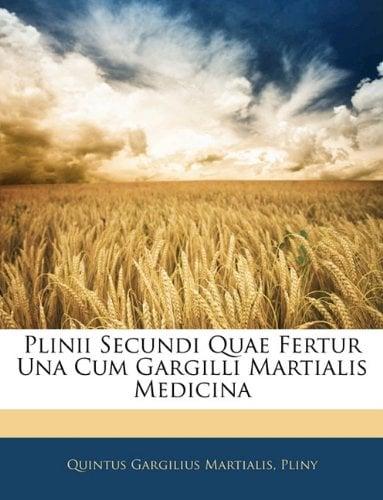 Plinii Secundi Quae Fertur Una Cum Gargilli Martialis Medicina 9781144487476