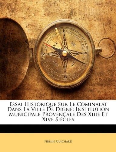 Essai Historique Sur Le Cominalat Dans La Ville de Digne: Institution Municipale Provenale Des Xiiie Et Xive Sicles 9781144624987