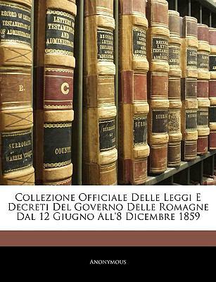 Collezione Officiale Delle Leggi E Decreti del Governo Delle Romagne Dal 12 Giugno All'8 Dicembre 1859 9781144638410