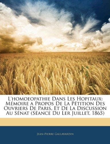 L'Homoeopathie Dans Les Hopitaux: Mmoire a Propos de La Ptition Des Ouvriers de Paris, Et de La Discussion Au Snat (Sance Du Ler Juillet, 1865) 9781145162426